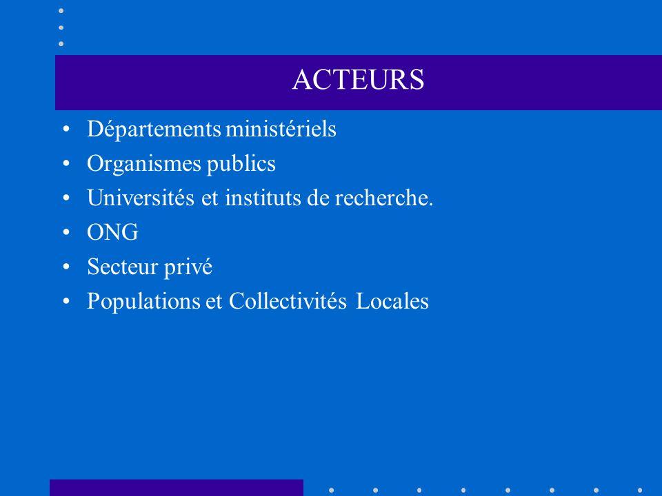 ACTEURS Départements ministériels Organismes publics Universités et instituts de recherche. ONG Secteur privé Populations et Collectivités Locales