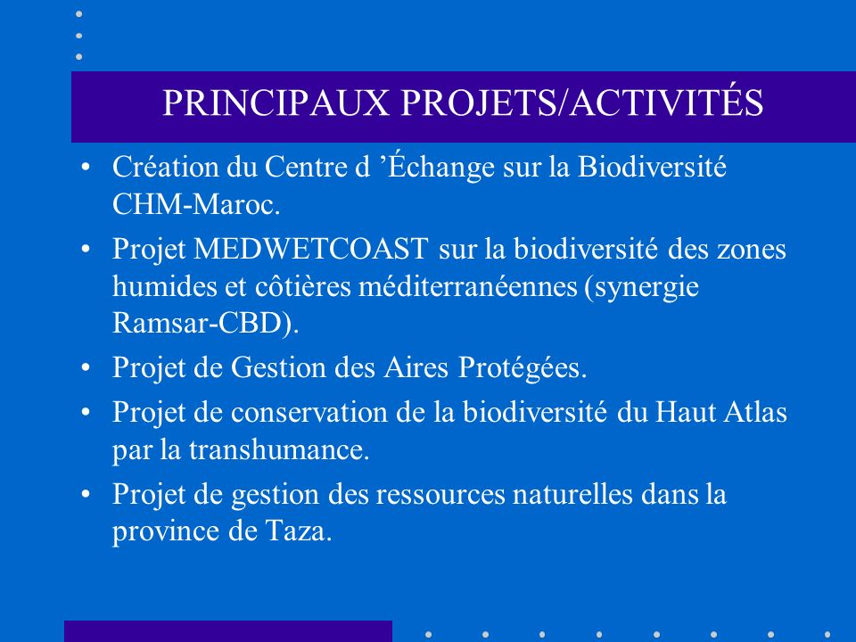 PRINCIPAUX PROJETS/ACTIVITÉS Création du Centre d Échange sur la Biodiversité CHM-Maroc. Projet MEDWETCOAST sur la biodiversité des zones humides et c