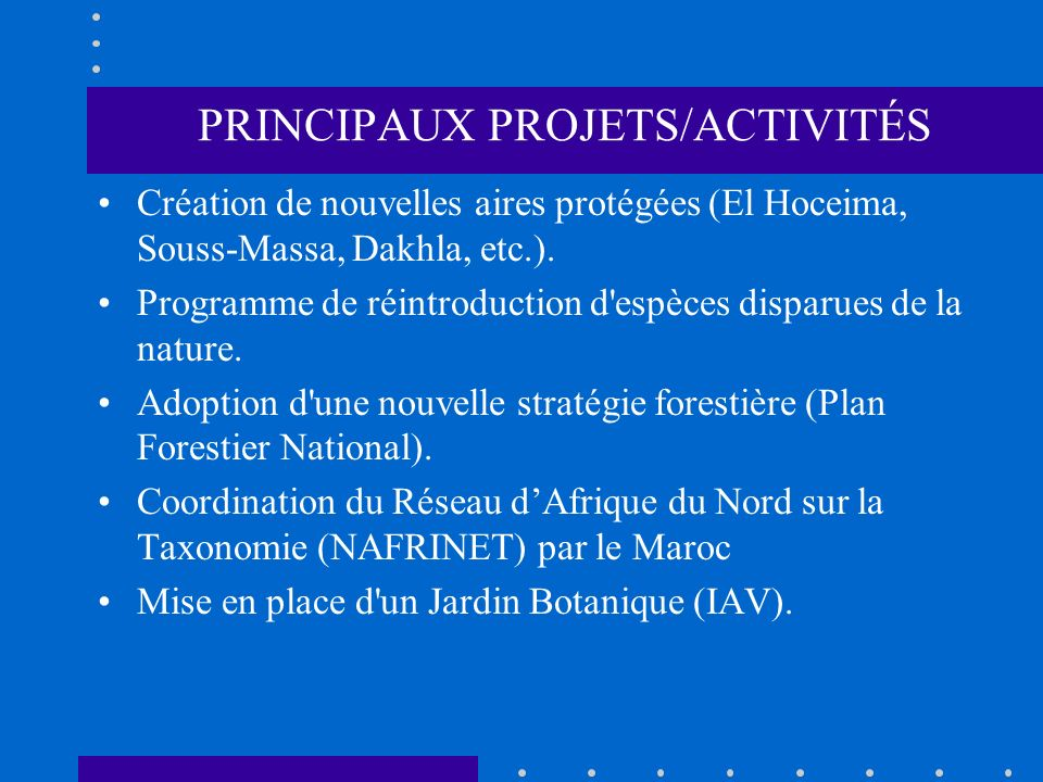 PRINCIPAUX PROJETS/ACTIVITÉS Création de nouvelles aires protégées (El Hoceima, Souss-Massa, Dakhla, etc.). Programme de réintroduction d'espèces disp
