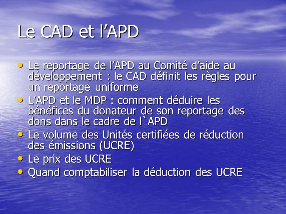 Le CAD et lAPD Le reportage de lAPD au Comité daide au développement : le CAD définit les règles pour un reportage uniforme Le reportage de lAPD au Comité daide au développement : le CAD définit les règles pour un reportage uniforme LAPD et le MDP : comment déduire les bénéfices du donateur de son reportage des dons dans le cadre de l`APD LAPD et le MDP : comment déduire les bénéfices du donateur de son reportage des dons dans le cadre de l`APD Le volume des Unités certifiées de réduction des émissions (UCRE) Le volume des Unités certifiées de réduction des émissions (UCRE) Le prix des UCRE Le prix des UCRE Quand comptabiliser la déduction des UCRE Quand comptabiliser la déduction des UCRE