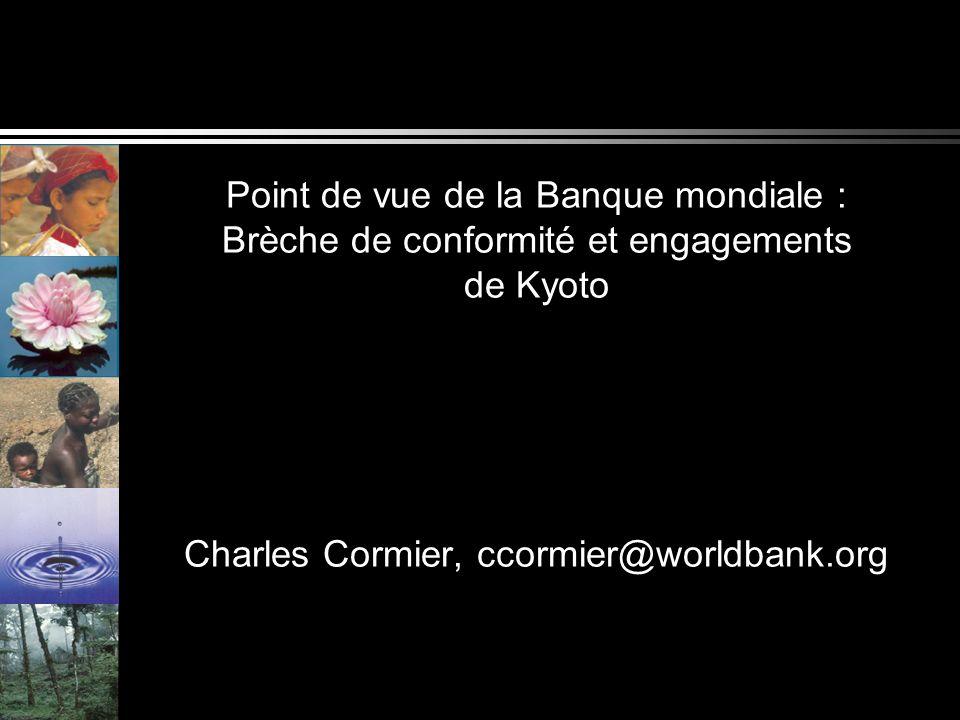 Point de vue de la Banque mondiale : Brèche de conformité et engagements de Kyoto Charles Cormier, ccormier@worldbank.org