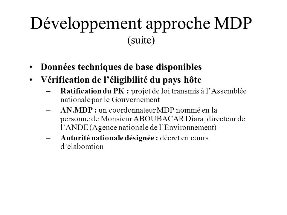 Développement approche MDP (suite) Données techniques de base disponibles Vérification de léligibilité du pays hôte –Ratification du PK : projet de lo