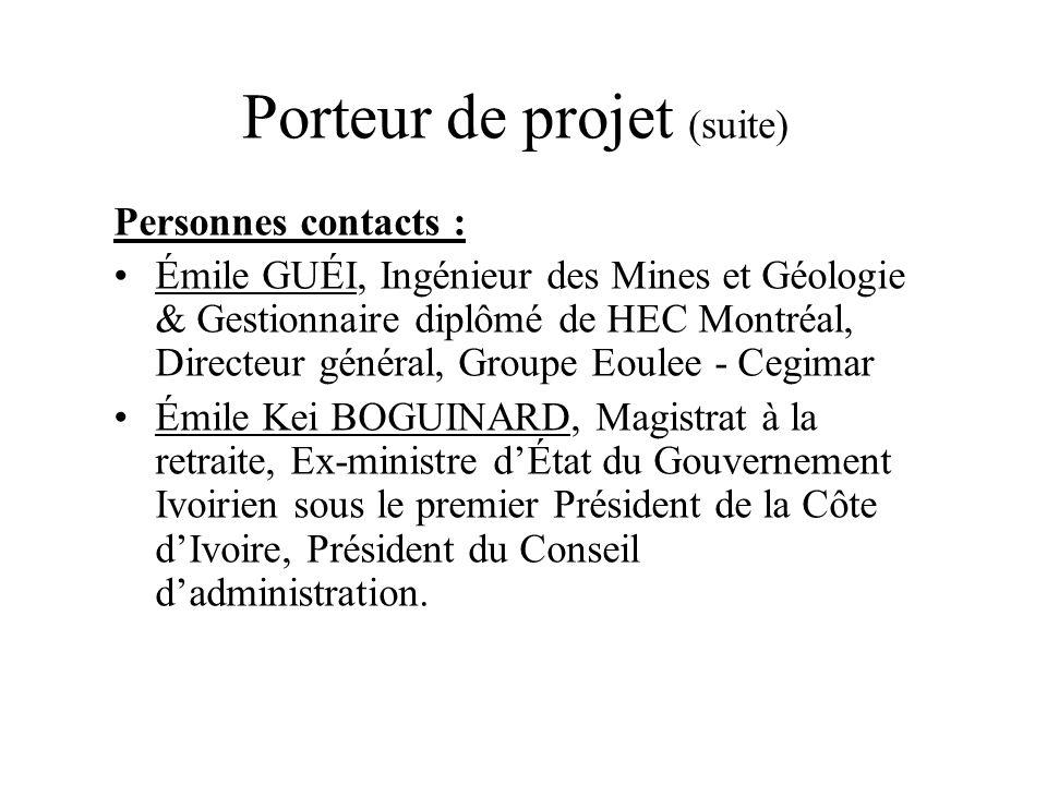 Porteur de projet (suite) Personnes contacts : Émile GUÉI, Ingénieur des Mines et Géologie & Gestionnaire diplômé de HEC Montréal, Directeur général,