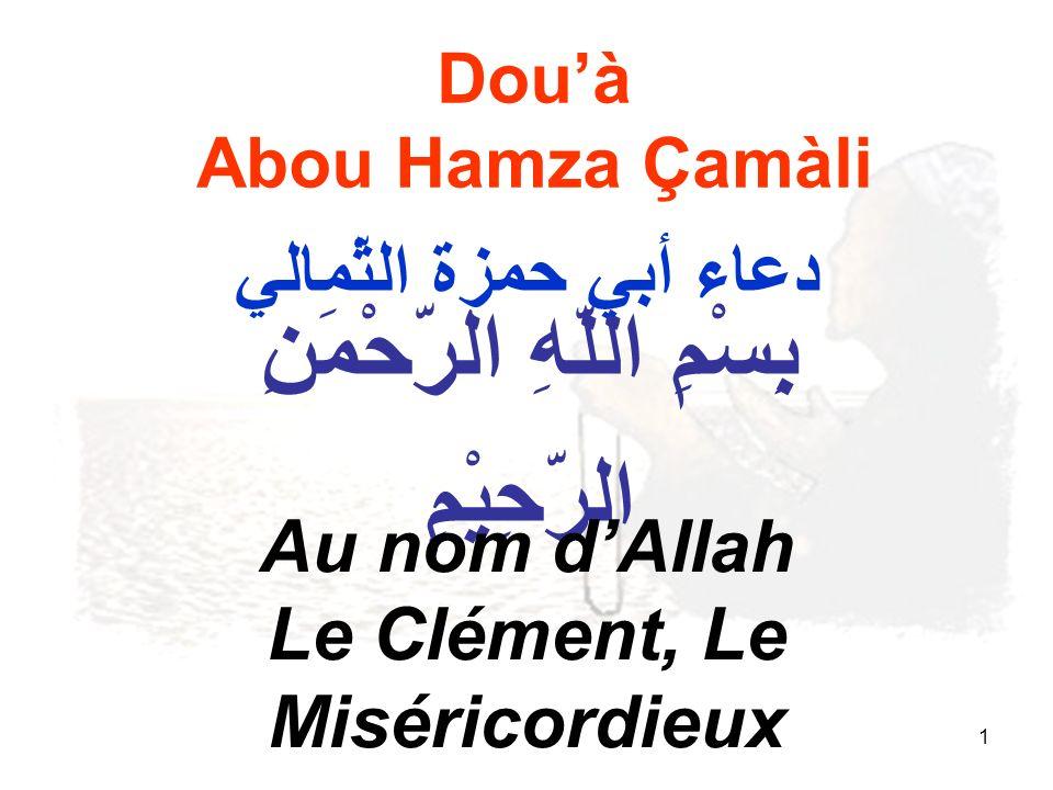 1 Douà Abou Hamza Çamàli بِِسْمِ اللّهِ الرّحْمَنِ الرّحِيْمِ Au nom dAllah Le Clément, Le Miséricordieux دعاء أبي حمزة الثّمالي
