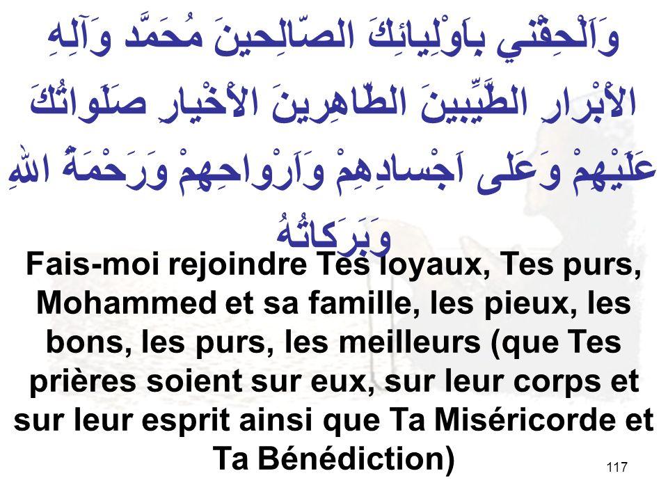 117 Fais moi rejoindre Tes loyaux, Tes purs, Mohammed et sa famille, les pieux, les bons, les purs, les meilleurs (que Tes prières soient sur eux, sur leur corps et sur leur esprit ainsi que Ta Miséricorde et Ta Bénédiction) وَاَلْحِقْني بِاَوْلِيائِكَ الصّالِحينَ مُحَمَّد وَآلِهِ الاَْبْرارِ الطَّيِّبينَ الطّاهِرينَ الاَْخْيارِ صَلَواتُكَ عَلَيْهِمْ وَعَلى اَجْسادِهِمْ وَاَرْواحِهِمْ وَرَحْمَةُ اللهِ وَبَرَكاتُهُ