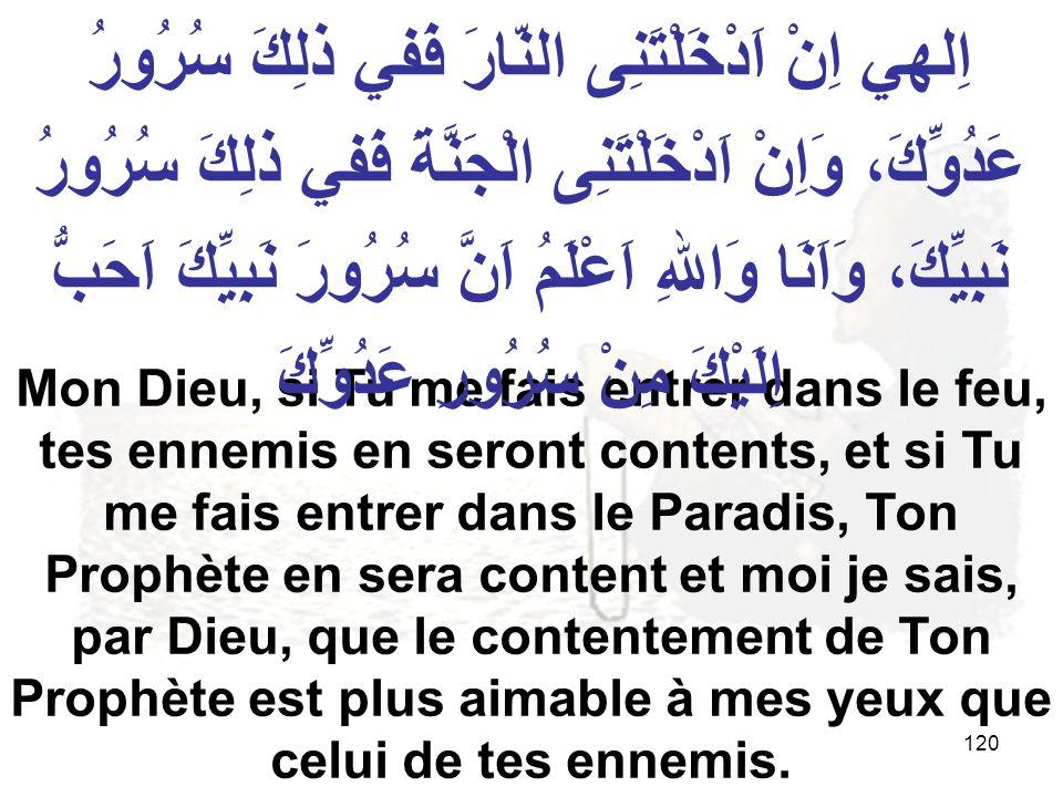 120 Mon Dieu, si Tu me fais entrer dans le feu, tes ennemis en seront contents, et si Tu me fais entrer dans le Paradis, Ton Prophète en sera content