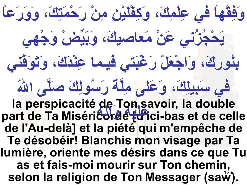 126 la perspicacité de Ton savoir, la double part de Ta Miséricorde [d'ici bas et de celle de l'Au delà] et la piété qui m'empêche de Te désobéir! Bla
