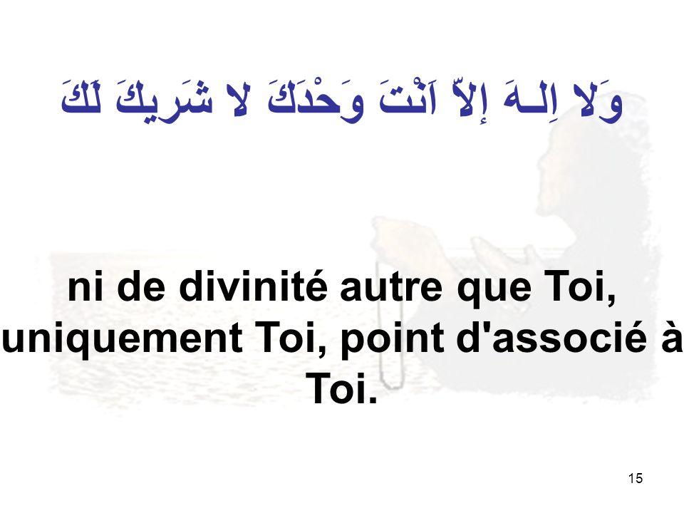 15 وَلا اِلـهَ إلاّ اَنْتَ وَحْدَكَ لا شَريكَ لَكَ ni de divinité autre que Toi, uniquement Toi, point d'associé à Toi.