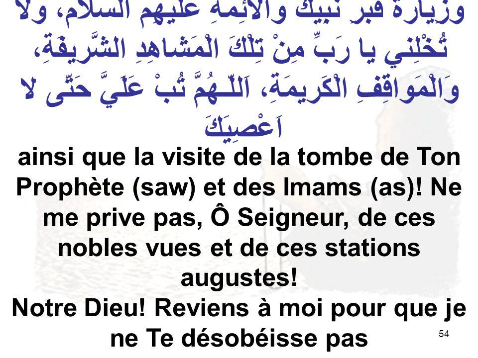 54 ainsi que la visite de la tombe de Ton Prophète (saw) et des Imams (as)! Ne me prive pas, Ô Seigneur, de ces nobles vues et de ces stations auguste