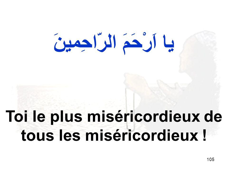 105 يا اَرْحَمَ الرّاحِمينَ Toi le plus miséricordieux de tous les miséricordieux !