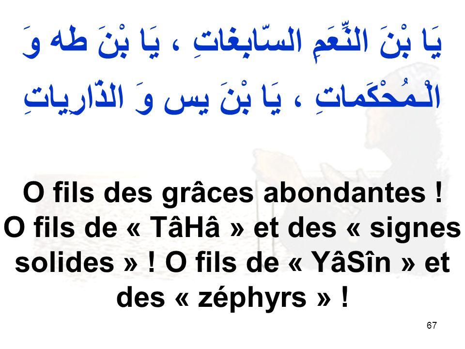 67 يَا بْنَ النِّعَمِ السّابِغاتِ ، يَا بْنَ طه وَ الْـمُحْكَماتِ ، يَا بْنَ يس وَ الذّارِياتِ O fils des grâces abondantes ! O fils de « TâHâ » et de