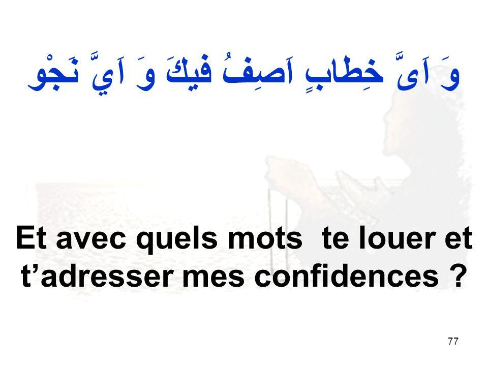 77 وَ اَىَّ خِطابٍ اَصِفُ فيكَ وَ اَيَّ نَجْو Et avec quels mots te louer et tadresser mes confidences ?