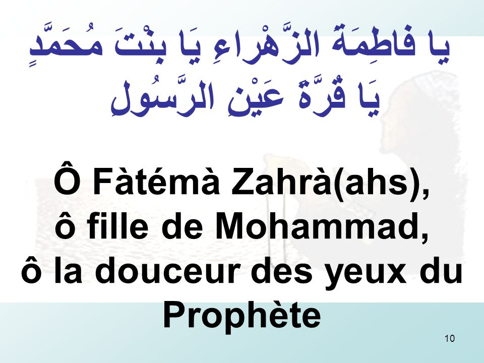 10 يا فاطِمَةَ الزَّهْراءِ يَا بِنْتَ مُحَمَّدٍ يَا قُرَّةَ عَيْنِ الرَّسُولِ Ô Fàtémà Zahrà(ahs), ô fille de Mohammad, ô la douceur des yeux du Prophète