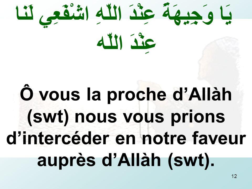12 يَا وَجِيهَةً عِنْدَ اللّهِ اشْفَعِي لَنا عِنْدَ اللّه Ô vous la proche dAllàh (swt) nous vous prions dintercéder en notre faveur auprès dAllàh (swt).