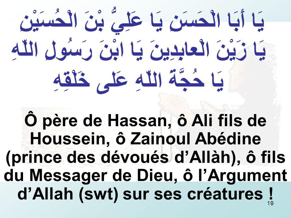 19 يَا أَبَا الْحَسَنِ يَا عَلِيُّ بْنَ الْحُسَيْنِ يَا زَيْنَ الْعابِدِينَ يَا ابْنَ رَسُولِ اللّهِ يَا حُجَّةَ اللّهِ عَلى خَلْقِهِ Ô père de Hassan, ô Ali fils de Houssein, ô Zainoul Abédine (prince des dévoués dAllàh), ô fils du Messager de Dieu, ô lArgument dAllah (swt) sur ses créatures !