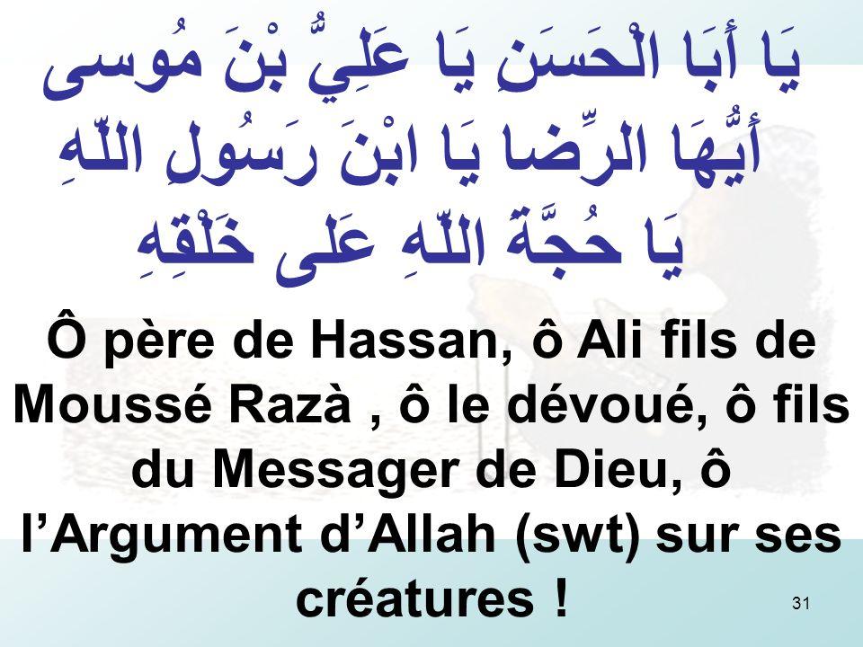 31 يَا أَبَا الْحَسَنِ يَا عَلِيُّ بْنَ مُوسى أَيُّهَا الرِّضا يَا ابْنَ رَسُولِ اللّهِ يَا حُجَّةَ اللّهِ عَلى خَلْقِهِ Ô père de Hassan, ô Ali fils de Moussé Razà, ô le dévoué, ô fils du Messager de Dieu, ô lArgument dAllah (swt) sur ses créatures !