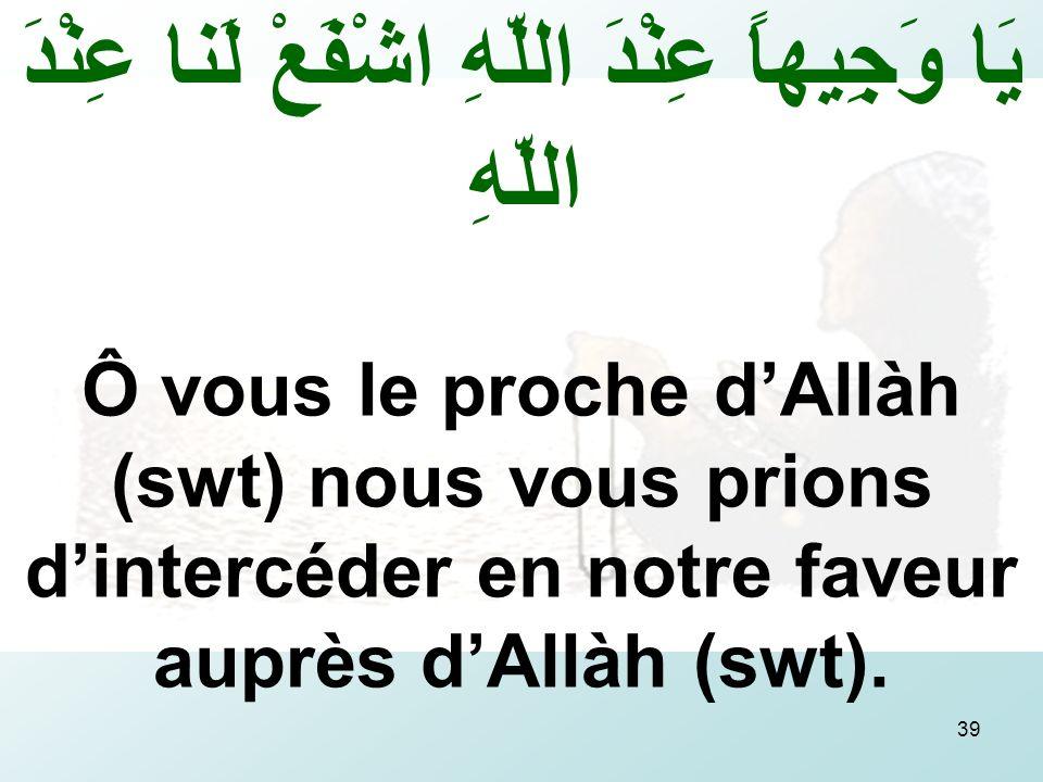 39 يَا وَجِيهاً عِنْدَ اللّهِ اشْفَعْ لَنا عِنْدَ اللّهِ Ô vous le proche dAllàh (swt) nous vous prions dintercéder en notre faveur auprès dAllàh (swt