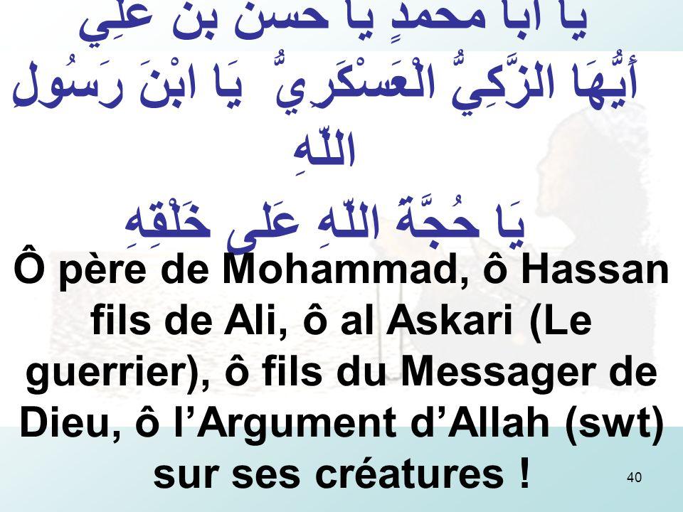 40 يَا أَبا مُحَمَّدٍ يَا حَسَنُ بْنَ عَلِيٍّ أَيُّهَا الزَّكِيُّ الْعَسْكَرِيُّ يَا ابْنَ رَسُولِ اللّهِ يَا حُجَّةَ اللّهِ عَلى خَلْقِهِ Ô père de Mohammad, ô Hassan fils de Ali, ô al Askari (Le guerrier), ô fils du Messager de Dieu, ô lArgument dAllah (swt) sur ses créatures !