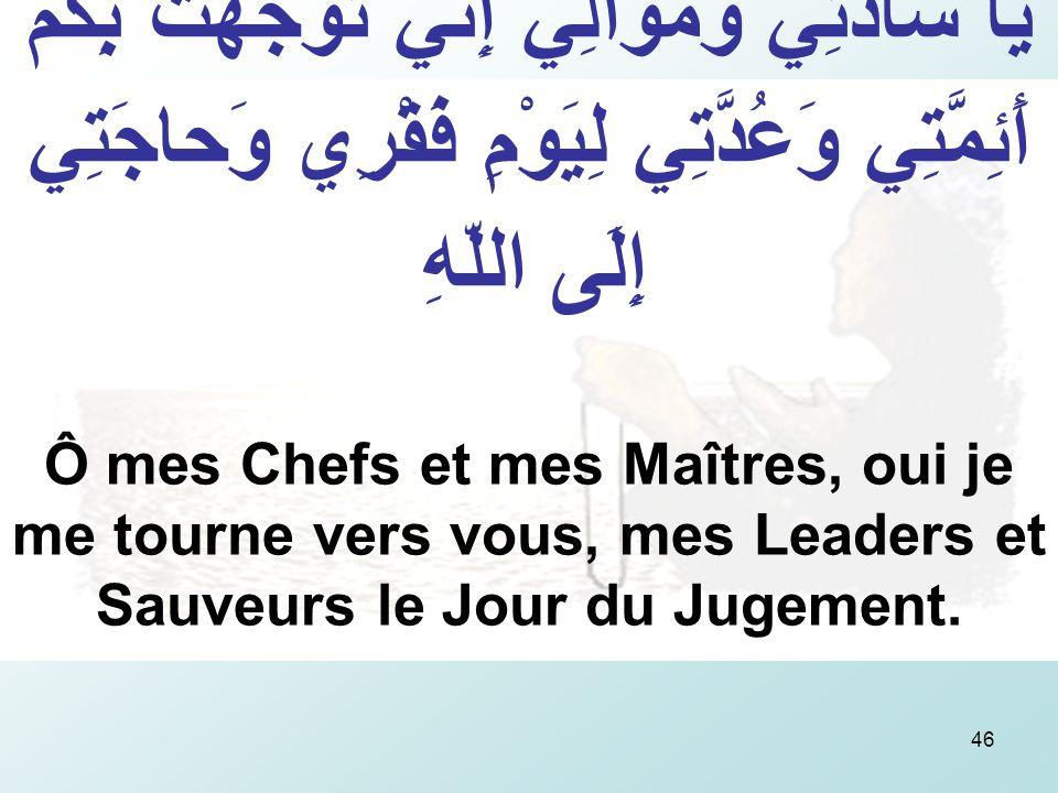 46 يَا سادَتِي وَمَوالِيّ إِنِّي تَوَجَّهْتُ بِكُمْ أَئِمَّتِي وَعُدَّتِي لِيَوْمِ فَقْرِي وَحاجَتِي إِلَى اللّهِ Ô mes Chefs et mes Maîtres, oui je me tourne vers vous, mes Leaders et Sauveurs le Jour du Jugement.