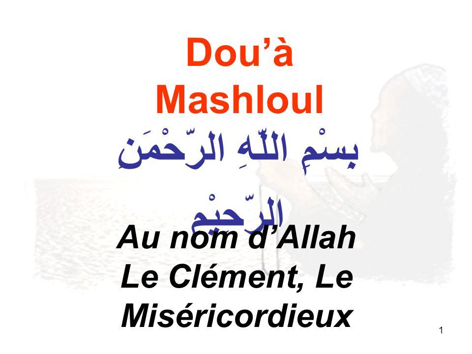 1 Douà Mashloul بِِسْمِ اللّهِ الرّحْمَنِ الرّحِيْمِ Au nom dAllah Le Clément, Le Miséricordieux