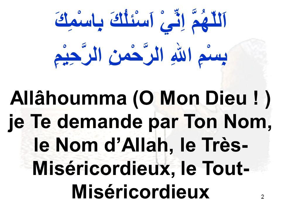 2 اَللّهُمَّ اِنِّيْ اَسْئلُكَ بِاسْمِكَ بِسْمِ اللهِ الرَّحْمنِ الرَّحِيْمِ Allâhoumma (O Mon Dieu .