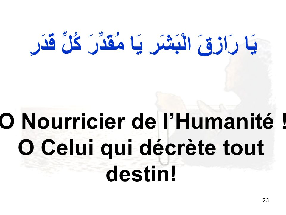 23 يَا رَازِقَ الْبَشَرِ يَا مُقَدِّرَ كُلِّ قَدَرٍ O Nourricier de lHumanité .