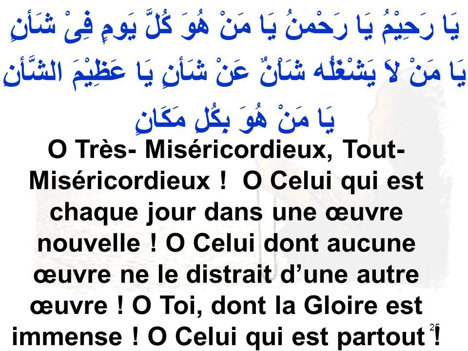 25 يَا رَحِيْمُ يَا رَحْمنُ يَا مَنْ هُوَ كُلَّ يَومٍ فِىْ شَأنٍ يَا مَنْ لاَ يَشْغَلُه شَاْنٌ عَنْ شَأنٍ يَا عَظِيْمَ الشَّأنِ يَا مَنْ هُوَ بِكُلِ مَكَانٍ O Très- Miséricordieux, Tout- Miséricordieux .