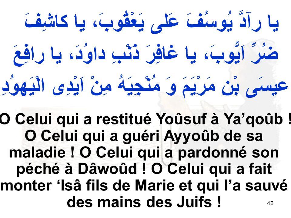 46 يا رآدَّ يُوسُفَ عَلى يَعْقُوبَ، يا كاشِفَ ضُرِّ اَيُّوبَ، يا غافِرَ ذَنْبِ داوُدَ، يا رافِعَ عيسَى بْنِ مَرْيَمَ وَ مُنْجِيَهُ مِنْ اَيْدِى الْيَهوُدِ O Celui qui a restitué Yoûsuf à Yaqoûb .
