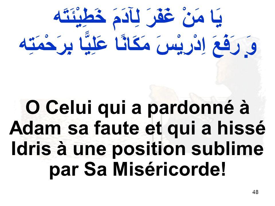 48 O Celui qui a pardonné à Adam sa faute et qui a hissé Idris à une position sublime par Sa Miséricorde.