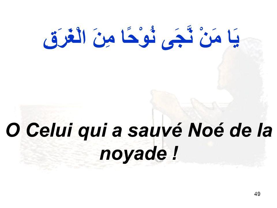 49 يَا مَنْ نَّجَى نُوْحًا مِنَ الْغَرَقِ O Celui qui a sauvé Noé de la noyade !