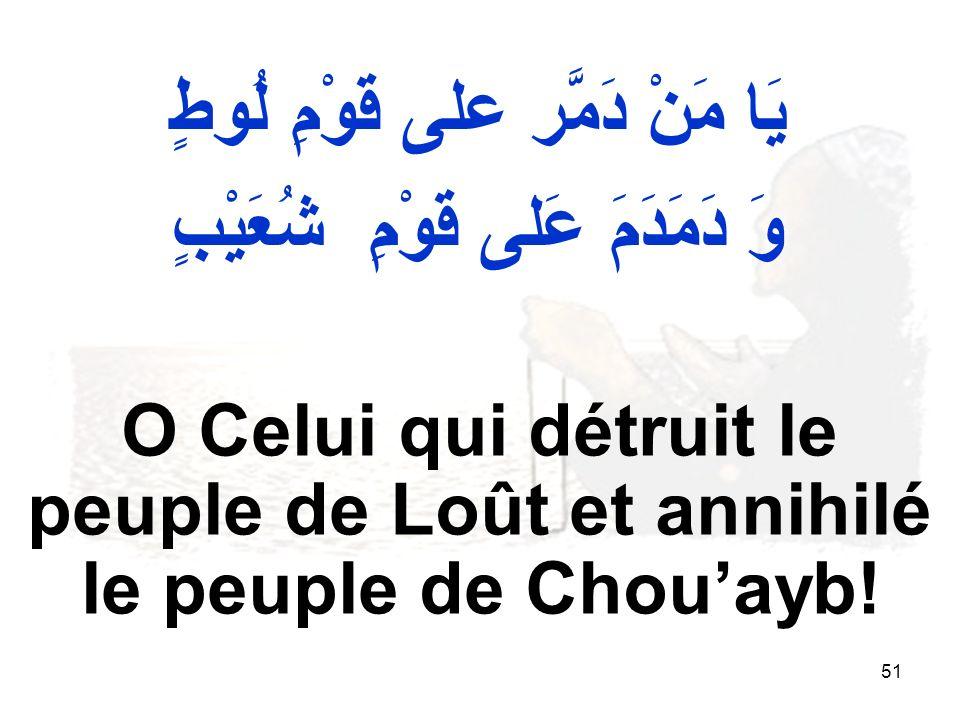51 يَا مَنْ دَمَّر على قَوْمِ لُوطٍ وَ دَمَدَمَ عَلى قَوْمِ شُعَيْبٍ O Celui qui détruit le peuple de Loût et annihilé le peuple de Chouayb!