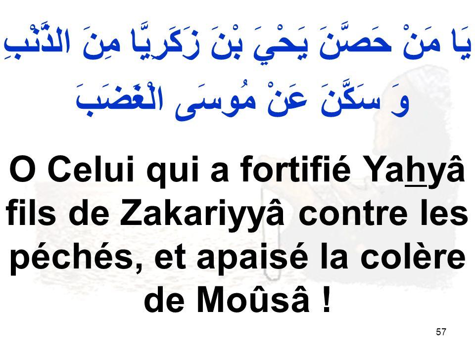 57 يَا مَنْ حَصَّنَ يَحْيَ بْنَ زَكَرِيَّا مِنَ الذَّنْبِ وَ سَكَّنَ عَنْ مُوسَى الْغَضَبَ O Celui qui a fortifié Yahyâ fils de Zakariyyâ contre les péchés, et apaisé la colère de Moûsâ !