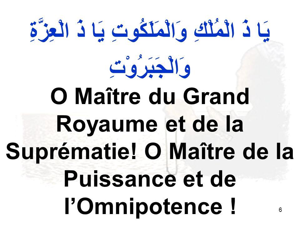 6 يَا ذَ الْمُلْكِ وَالْمَلَكُوتِ يَا ذَ الْعِزَّةِ وَالْجَبَرُوْتِ O Maître du Grand Royaume et de la Suprématie.