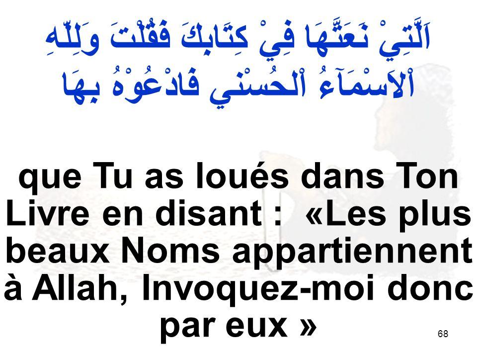 68 que Tu as loués dans Ton Livre en disant : «Les plus beaux Noms appartiennent à Allah, Invoquez-moi donc par eux » اَلَّتِيْ نَعَتَّهَا فِيْ كِتَابِكَ فَقُلْتَ وَلِلّهِ اْلاَسْمَآءُ اْلحُسْني فَادْعُوْهُ بِهَا