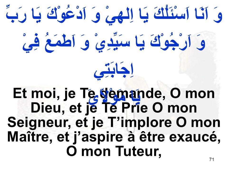 71 Et moi, je Te demande, O mon Dieu, et je Te Prie O mon Seigneur, et je Timplore O mon Maître, et jaspire à être exaucé, O mon Tuteur, وَ اَنَا اَسْئَلُكَ يَا اِلهيْ وَ اَدْعُوْكَ يَا رَبِّ وَ اَرْجُوْكَ يَا سَيِّدِيْ وَ اَطَمَعُ فِيْ اِجَابَتِي يَا مَوْلاّيَ