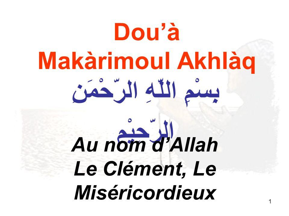 1 Douà Makàrimoul Akhlàq بِِسْمِ اللّهِ الرّحْمَنِ الرّحِيْمِ Au nom dAllah Le Clément, Le Miséricordieux