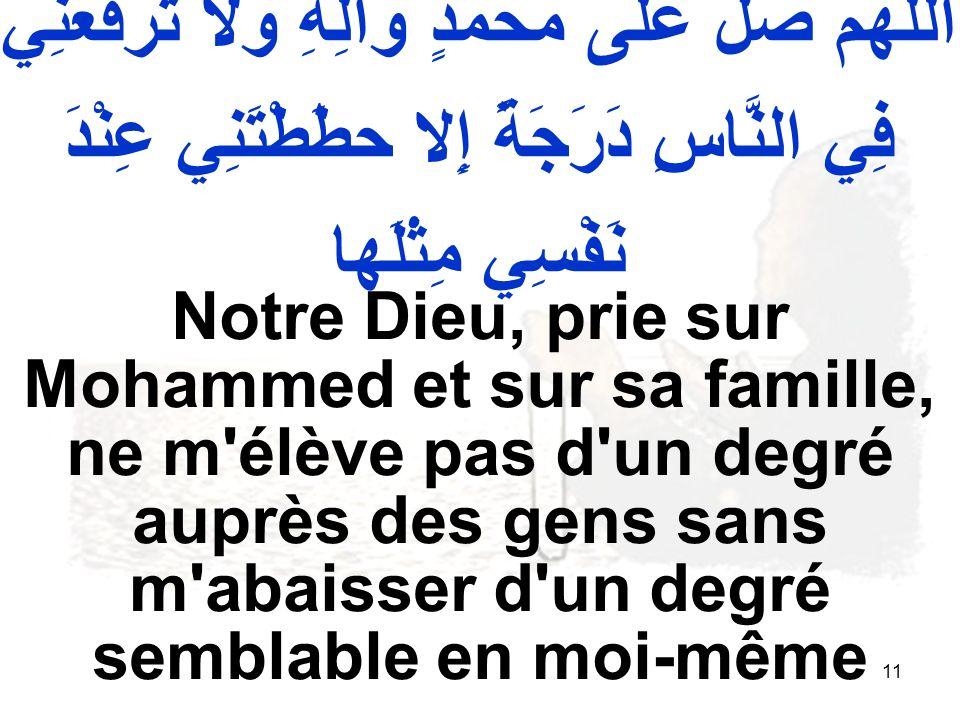 11 اللّهُمَّ صَلِّ عَلى مُحَمَّدٍ وَآلِهِ وَلا تَرْفَعْنِي فِي النَّاسِ دَرَجَةً إِلا حطَطْتَنِي عِنْدَ نَفْسِي مِثْلَها Notre Dieu, prie sur Mohammed et sur sa famille, ne m élève pas d un degré auprès des gens sans m abaisser d un degré semblable en moi même