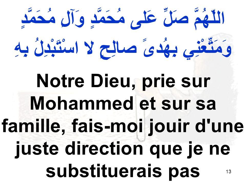 13 اللّهُمَّ صَلِّ عَلى مُحَمَّدٍ وَآلِ مُحَمَّدٍ وَمَتِّعْنِي بِهُدىً صالِحٍ لا اسْتَبْدِلُ بِهِ Notre Dieu, prie sur Mohammed et sur sa famille, fai