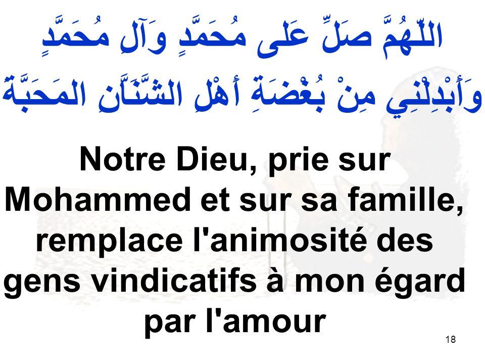 18 اللّهُمَّ صَلِّ عَلى مُحَمَّدٍ وَآلِ مُحَمَّدٍ وَأَبْدِلْنِي مِنْ بُغْضَةِ أَهْلِ الشَّنَاَّنِ المَحَبَّةَ Notre Dieu, prie sur Mohammed et sur sa famille, remplace l animosité des gens vindicatifs à mon égard par l amour