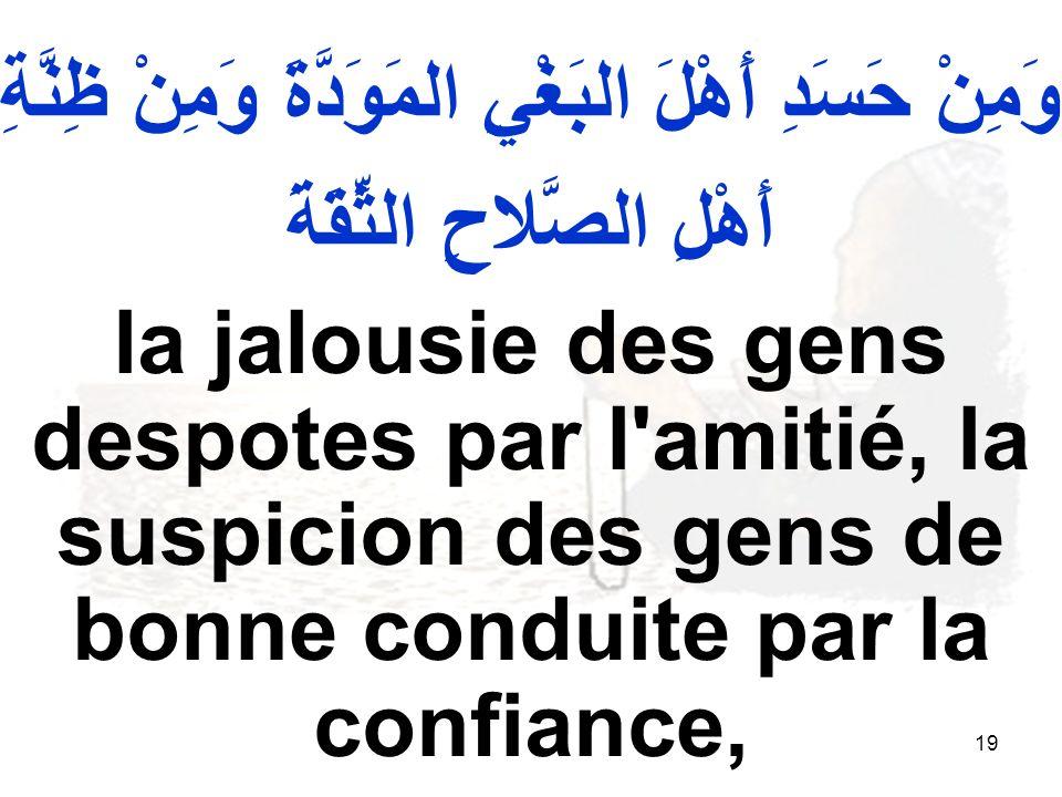 19 وَمِنْ حَسَدِ أَهْلَ البَغْيِ المَوَدَّةَ وَمِنْ ظِنَّةِ أَهْلِ الصَّلاحِ الثِّقَةَ la jalousie des gens despotes par l'amitié, la suspicion des ge