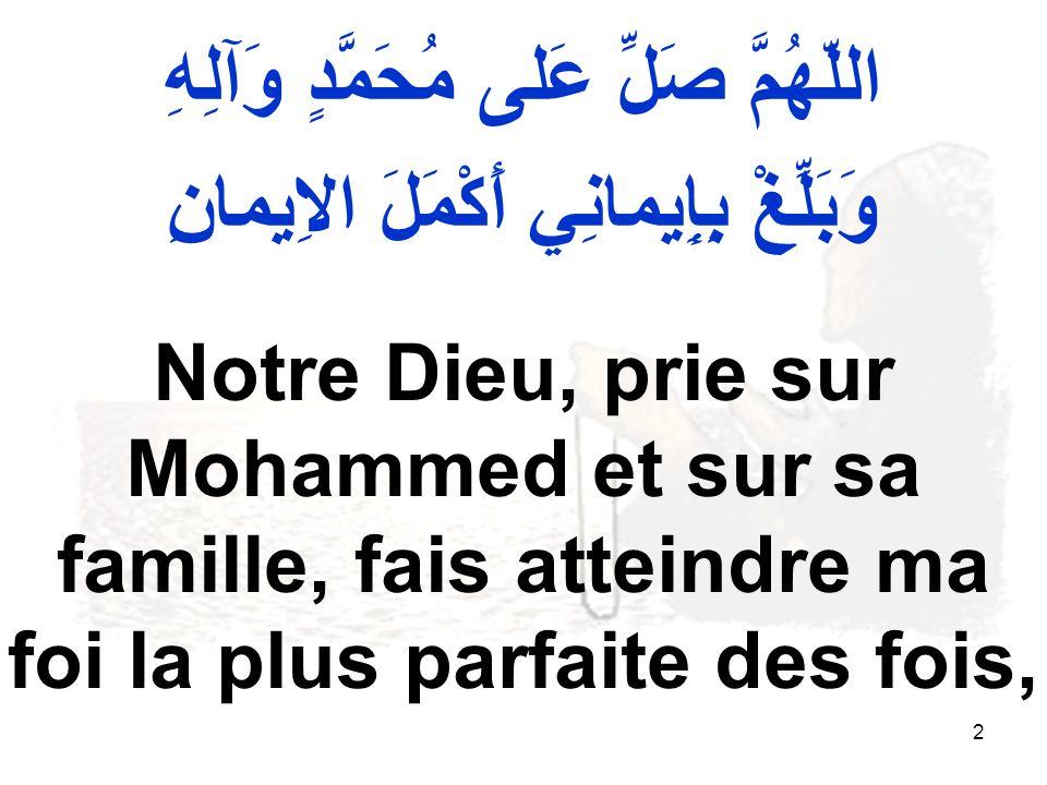 13 اللّهُمَّ صَلِّ عَلى مُحَمَّدٍ وَآلِ مُحَمَّدٍ وَمَتِّعْنِي بِهُدىً صالِحٍ لا اسْتَبْدِلُ بِهِ Notre Dieu, prie sur Mohammed et sur sa famille, fais moi jouir d une juste direction que je ne substituerais pas