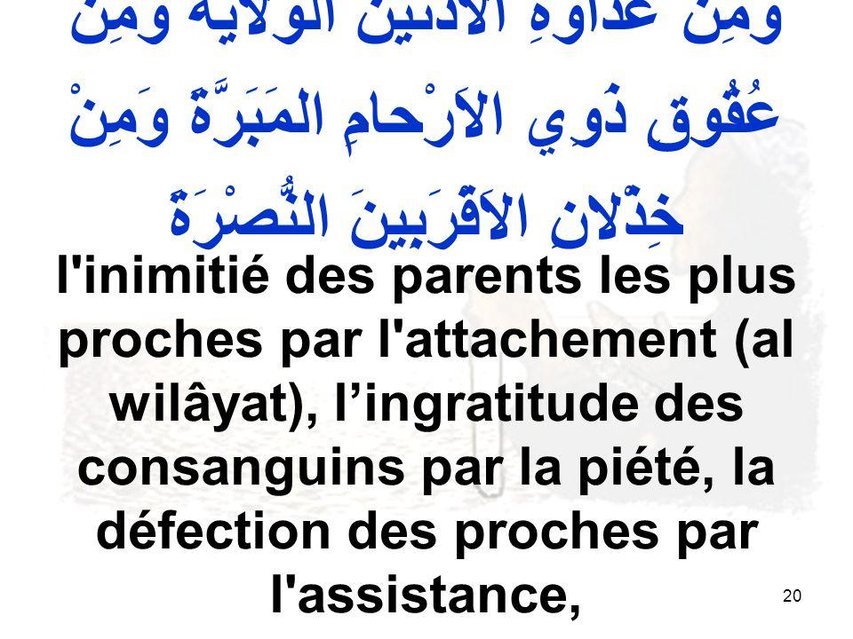 20 وَمِنْ عَداوَةِ الاَدْنَيْنَ الوَلايَةَ وَمِنْ عُقُوقِ ذَوِي الاَرْحامِ المَبَرَّةَ وَمِنْ خِذْلانِ الاَقْرَبِينَ النُّصْرَةَ l inimitié des parents les plus proches par l attachement (al wilâyat), lingratitude des consanguins par la piété, la défection des proches par l assistance,
