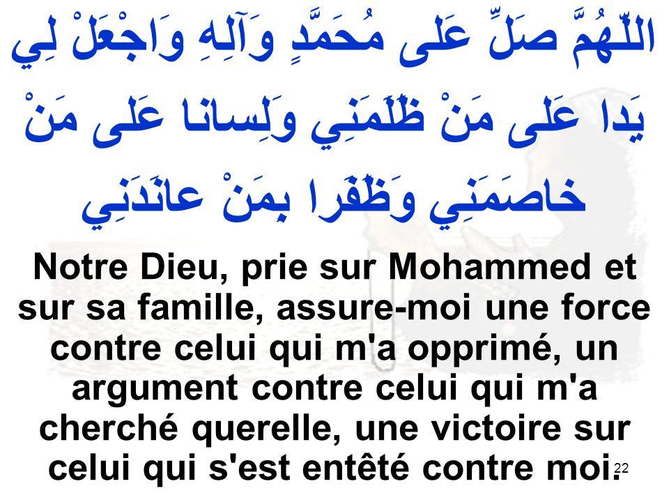 22 اللّهُمَّ صَلِّ عَلى مُحَمَّدٍ وَآلِهِ وَاجْعَلْ لِي يَدا عَلى مَنْ ظَلَمَنِي وَلِسانا عَلى مَنْ خاصَمَنِي وَظَفَرا بِمَنْ عانَدَنِي Notre Dieu, prie sur Mohammed et sur sa famille, assure moi une force contre celui qui m a opprimé, un argument contre celui qui m a cherché querelle, une victoire sur celui qui s est entêté contre moi.