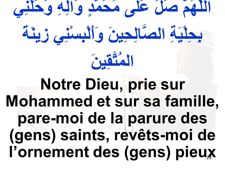 29 اللّهُمَّ صَلِّ عَلى مُحَمَّدٍ وَآلِهِ وَحَلِّنِي بِحِلْيَةِ الصَّالِحِينَ وَأَلْبِسْنِي زِينَةَ المُتَّقِينَ Notre Dieu, prie sur Mohammed et sur sa famille, pare moi de la parure des (gens) saints, revêts moi de lornement des (gens) pieux