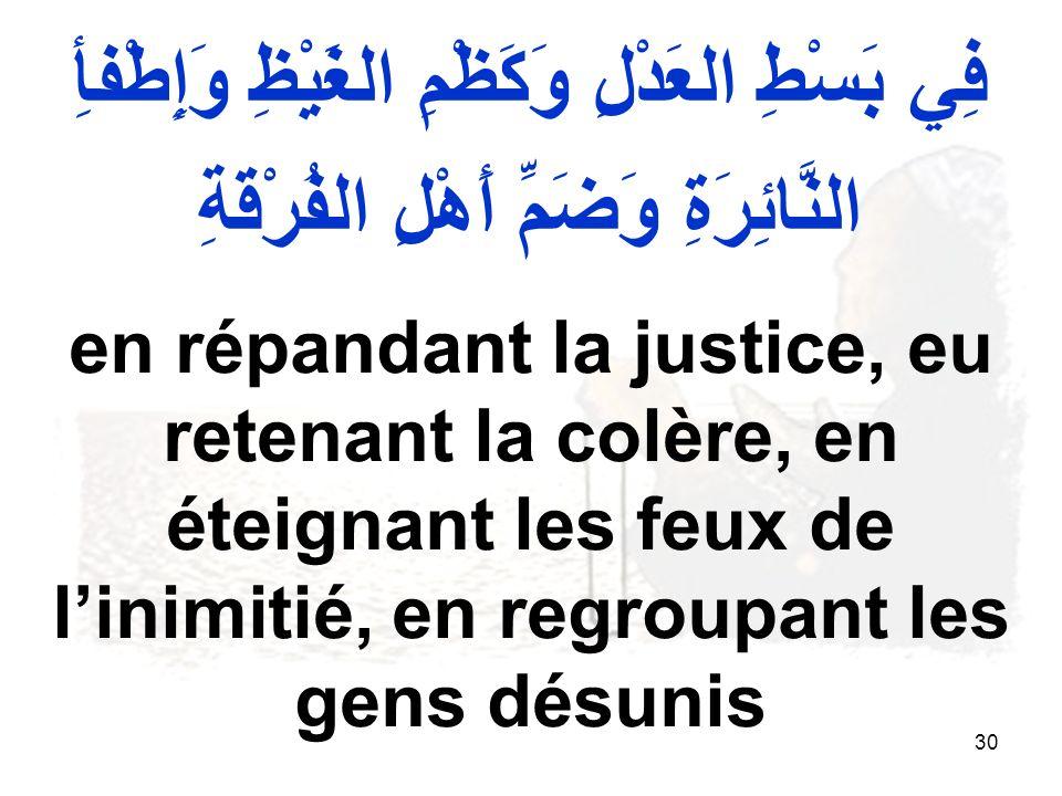 30 فِي بَسْطِ العَدْلِ وَكَظْمِ الغَيْظِ وَإِطْفأِ النَّائِرَةِ وَضَمِّ أَهْلِ الفُرْقَةِ en répandant la justice, eu retenant la colère, en éteignant les feux de linimitié, en regroupant les gens désunis