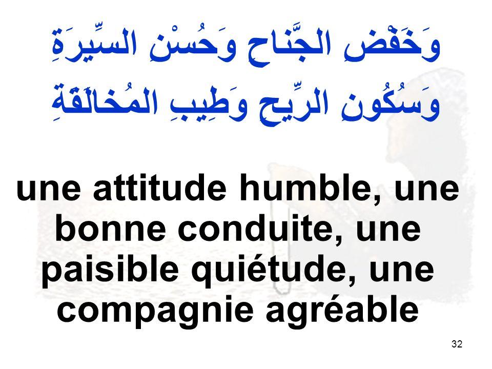 32 وَخَفْضِ الجَّناحِ وَحُسْنِ السِّيرَةِ وَسُكُونِ الرِّيحِ وَطِيبِ المُخالَقَةِ une attitude humble, une bonne conduite, une paisible quiétude, une