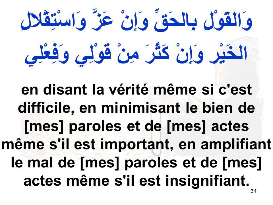 34 وَالقَوْلِ بِالحَقِّ وَإنْ عَزَّ وَاسْتِقْلالِ الخَيْرِ وَإِنْ كَثُرَ مِنْ قَوْلِي وَفِعْلِي en disant la vérité même si c est difficile, en minimisant le bien de [mes] paroles et de [mes] actes même s il est important, en amplifiant le mal de [mes] paroles et de [mes] actes même s il est insignifiant.