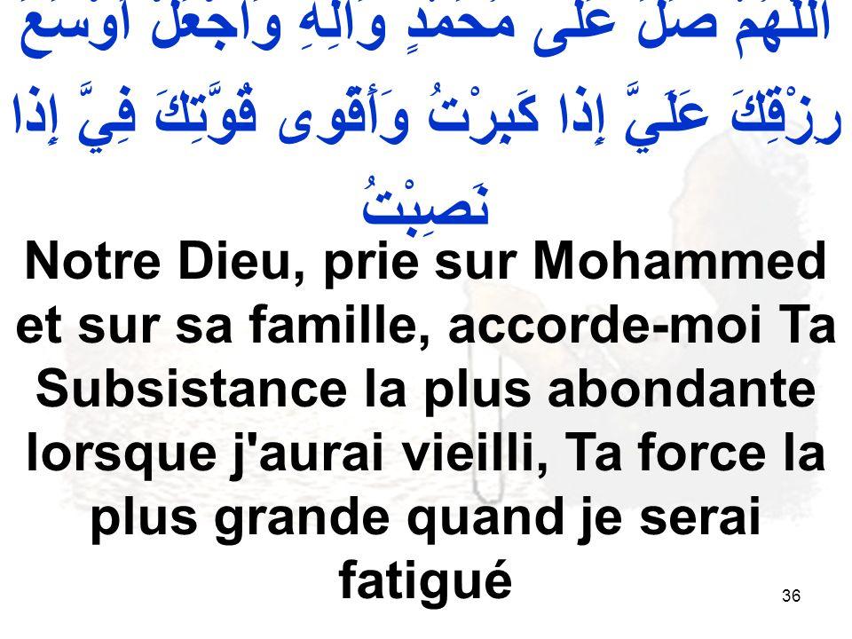 36 اللّهُمَّ صَلِّ عَلى مُحَمَّدٍ وَآلِهِ وَاجْعَلْ أَوْسَعَ رِزْقِكَ عَلَيَّ إِذا كَبِرْتُ وَأَقْوى قُوَّتِكَ فِيَّ إِذا نَصِبْتُ Notre Dieu, prie sur Mohammed et sur sa famille, accorde moi Ta Subsistance la plus abondante lorsque j aurai vieilli, Ta force la plus grande quand je serai fatigué