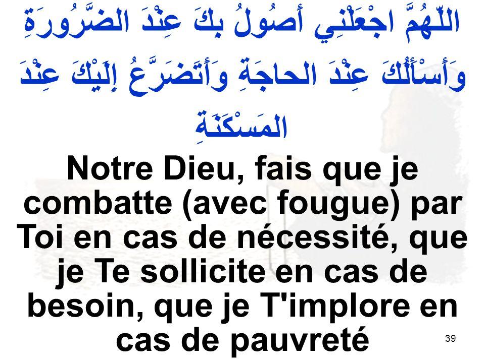 39 اللّهُمَّ اجْعَلْنِي أَصُولُ بِكَ عِنْدَ الضَّرُورَةِ وَأَسْأَلُكَ عِنْدَ الحاجَةِ وَأَتَضَرَّعُ إِلَيْكَ عِنْدَ المَسْكَنَةِ Notre Dieu, fais que je combatte (avec fougue) par Toi en cas de nécessité, que je Te sollicite en cas de besoin, que je T implore en cas de pauvreté