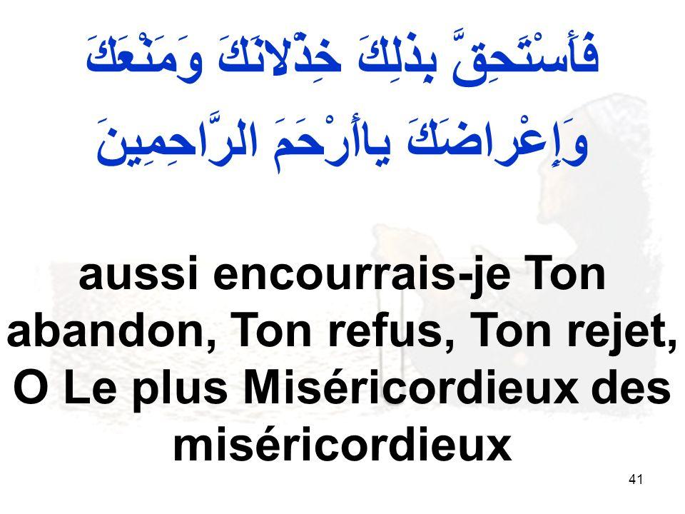 41 فَأَسْتَحِقَّ بِذلِكَ خِذْلانَكَ وَمَنْعَكَ وَإِعْراضَكَ ياأَرْحَمَ الرَّاحِمِينَ aussi encourrais je Ton abandon, Ton refus, Ton rejet, O Le plus Miséricordieux des miséricordieux